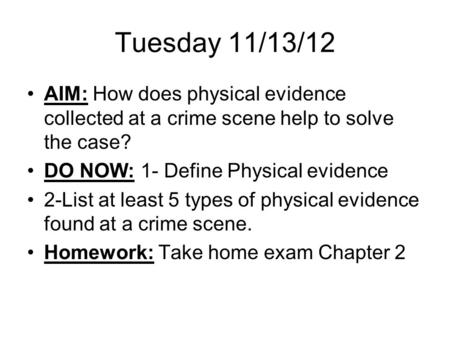 Tuesday 11/13/12 AIM: How does physical evidence collected at a crime scene help to solve the case? DO NOW: 1- Define Physical evidence 2-List at least.