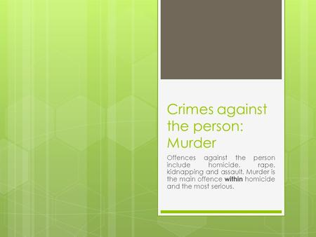 Crimes against the person: Murder Offences against the person include homicide, rape, kidnapping and assault. Murder is the main offence within homicide.