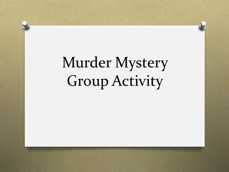 Murder Mystery Group Activity. Activity O Each team will receive 22 clues from the mystery. O You are to solve the mystery using the information you have.