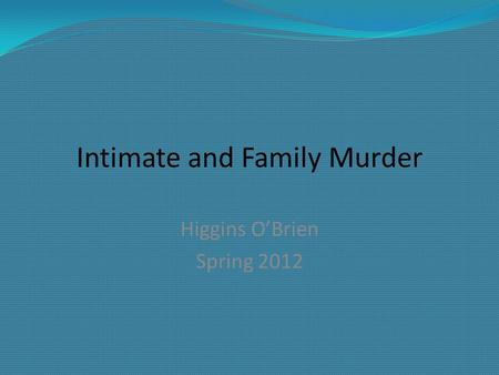 Intimate and Family Murder Higgins O'Brien Spring 2012.