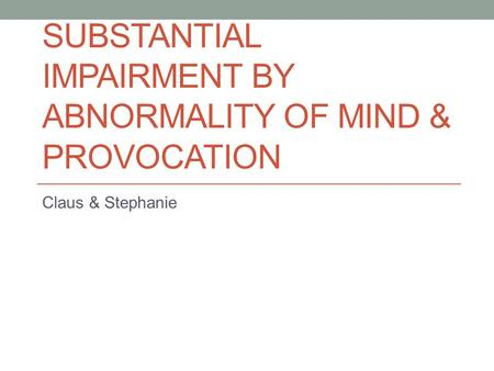 SUBSTANTIAL IMPAIRMENT BY ABNORMALITY OF MIND & PROVOCATION Claus & Stephanie.