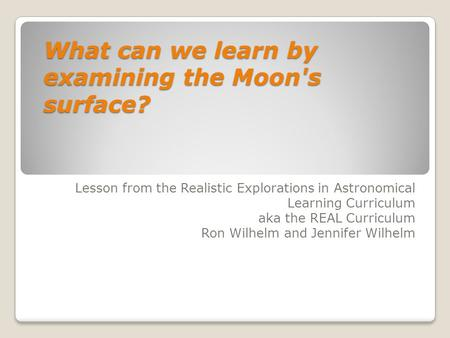What can we learn by examining the Moon's surface? Lesson from the Realistic Explorations in Astronomical Learning Curriculum aka the REAL Curriculum Ron.