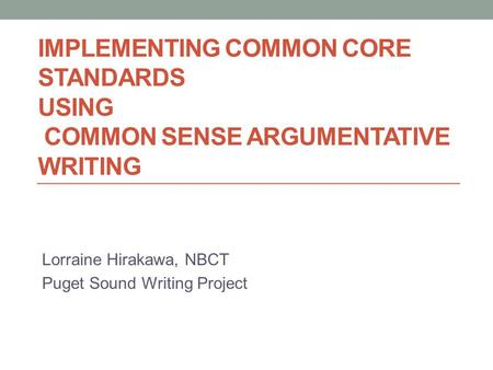 IMPLEMENTING COMMON CORE STANDARDS USING COMMON SENSE ARGUMENTATIVE WRITING Lorraine Hirakawa, NBCT Puget Sound Writing Project.