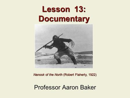 Lesson 13: Documentary Professor Aaron Baker Nanook <strong>of</strong> the North (Robert Flaherty, 1922) Nanook <strong>of</strong> the North (Robert Flaherty, 1922)
