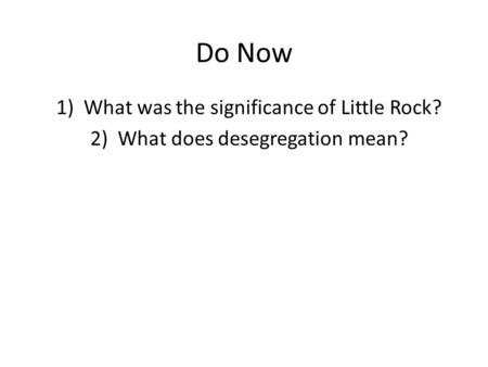 Do Now 1)What was the significance of Little Rock? 2)What does desegregation mean?