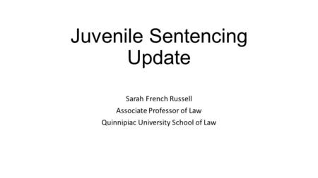 Juvenile Sentencing Update Sarah French Russell Associate Professor of Law Quinnipiac University School of Law.
