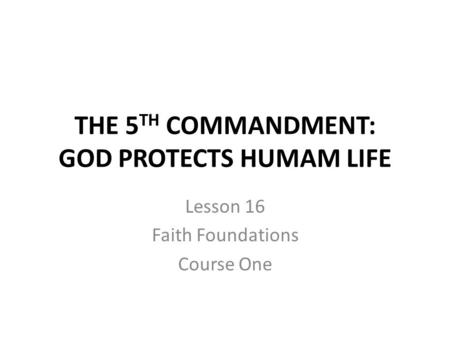THE 5 TH COMMANDMENT: GOD PROTECTS HUMAM LIFE Lesson 16 Faith Foundations Course One.