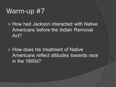 Warm-up #7  How had Jackson interacted with Native Americans before the Indian Removal Act?  How does his treatment of Native Americans reflect attitudes.