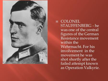  COLONEL STAUFFENBERG - he was one of the central figures of the German Resistance movement within the Wehrmacht. For his involvement in the movement.