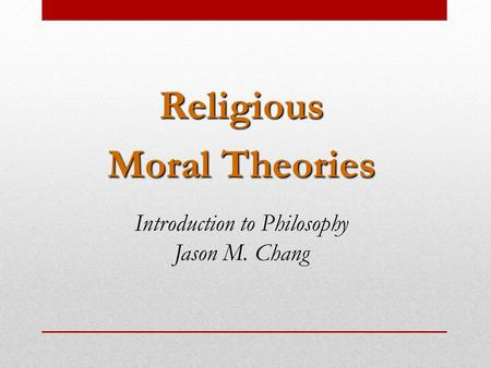 Religious Moral Theories Introduction to Philosophy Jason M. Chang.