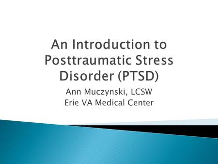 Ann Muczynski, LCSW Erie VA Medical Center.  Define PTSD as a psychiatric disorder  Outline PTSD symptomatology  Discuss potential behavioral impacts.