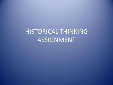 HISTORICAL THINKING ASSIGNMENT. FOUR KEY HISTORICAL THINKING SKILLS SIGNIFICANCE – explaining why something is important PERSPECTIVE – identifying events.