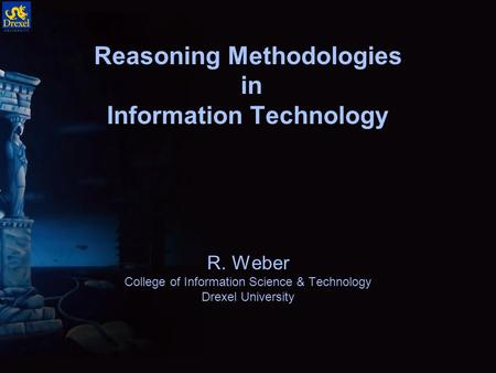 Reasoning Methodologies in Information Technology R. Weber College of Information Science & Technology Drexel University.