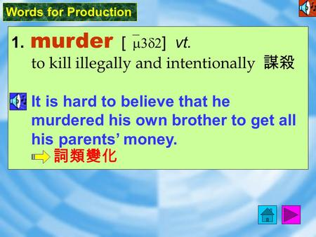 Words for Production 1. murder [ `m3d2 ] vt. to kill illegally and intentionally 謀殺 It is hard to believe that he murdered his own brother to get all.