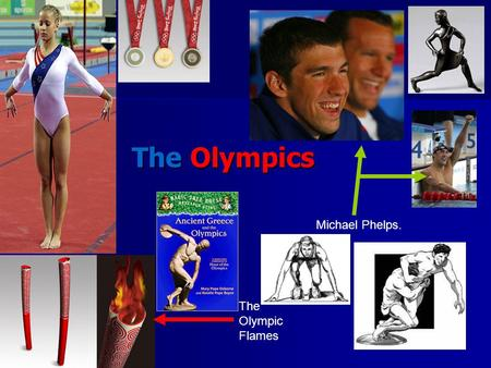 The Olympics Michael Phelps. The Olympic Flames. The Greek Olympics. The first Olympics were in Greece 3000 years ago. The Olympics started in Olympia.