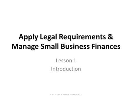 Apply Legal Requirements & Manage Small Business Finances Lesson 1 Introduction Cert IV - M. S. Martin January 2012.