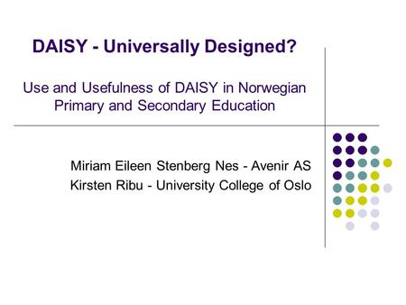 DAISY - Universally Designed? Use and Usefulness of DAISY in Norwegian Primary and Secondary Education Miriam Eileen Stenberg Nes - Avenir AS Kirsten Ribu.