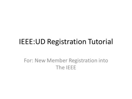 IEEE:UD Registration Tutorial For: New Member Registration into The IEEE.