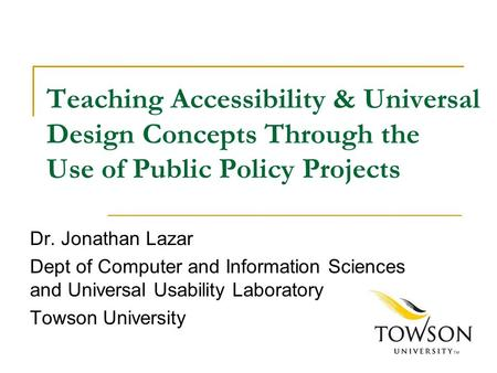 Teaching Accessibility & Universal Design Concepts Through the Use of Public Policy Projects Dr. Jonathan Lazar Dept of Computer and Information Sciences.