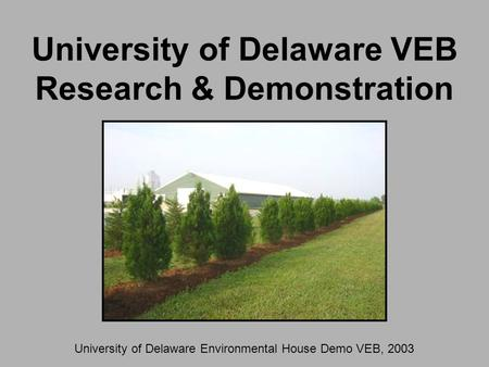 University of Delaware VEB Research & Demonstration University of Delaware Environmental House Demo VEB, 2003.