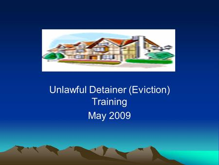 Unlawful Detainer (Eviction) Training May 2009. Hot Topics in Unlawful Detainer 1.Foreclosure: Large and small scale 2.Section 8 Issues 3.Self-Representation.