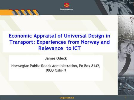 1 Economic Appraisal of Universal Design in Transport: Experiences from Norway and Relevance to ICT James Odeck Norwegian Public Roads Administration,