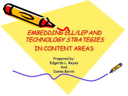 EMBEDDING ELL/LEP AND TECHNOLOGY STRATEGIES IN CONTENT AREAS Prepared by: Edgardo L. Reyes And Donna Boivin.
