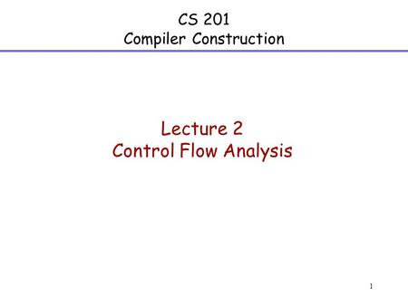 1 CS 201 Compiler Construction Lecture 2 Control Flow Analysis.
