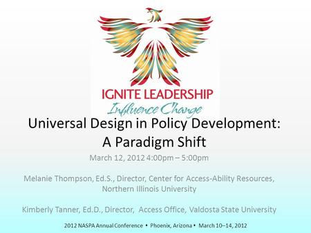 2012 NASPA Annual Conference  Phoenix, Arizona  March 10–14, 2012 Universal Design in Policy Development: A Paradigm Shift March 12, 2012 4:00pm – 5:00pm.