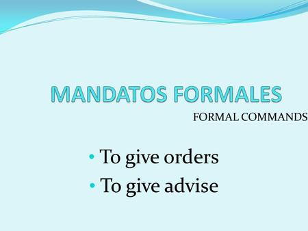 FORMAL COMMANDS To give orders To give advise. FORMAL COMMANDS Usted (you formal) Ustedes (you all in Latin America; you all formal in Spain).