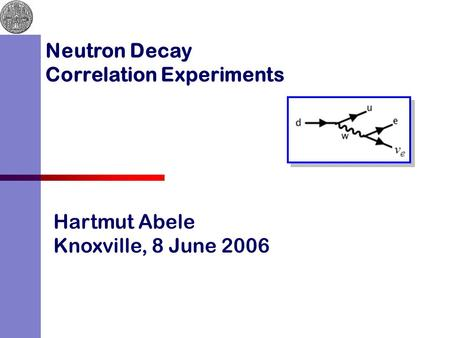 Hartmut Abele Knoxville, 8 June 2006 Neutron Decay Correlation Experiments.