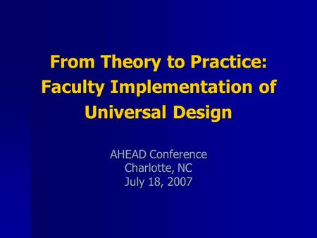 From Theory to Practice: Faculty Implementation of Universal Design AHEAD Conference Charlotte, NC July 18, 2007.