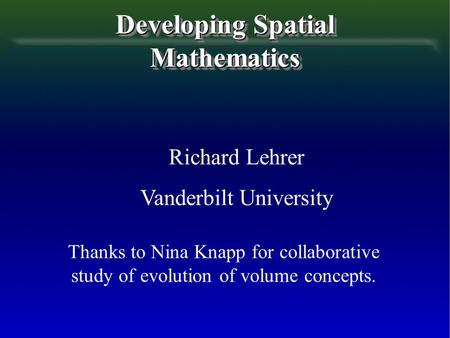Developing Spatial Mathematics Richard Lehrer Vanderbilt University Thanks to Nina Knapp for collaborative study of evolution of volume concepts.