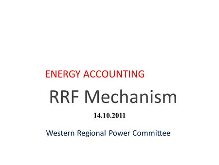 RRF Mechanism ENERGY ACCOUNTING Western Regional Power Committee 14.10.2011.