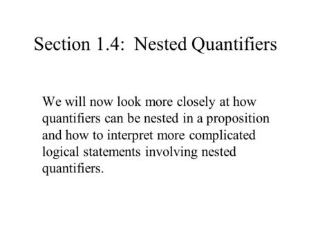 Section 1.4: Nested Quantifiers We will now look more closely at how quantifiers can be nested in a proposition and how to interpret more complicated logical.