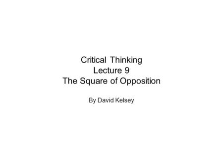 Critical Thinking Lecture 9 The Square of Opposition By David Kelsey.