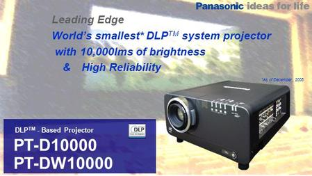 DLP TM - Based Projector PT-D10000 PT-DW10000 Leading Edge World's smallest* DLP TM system projector with 10,000lms of brightness & High Reliability *As.
