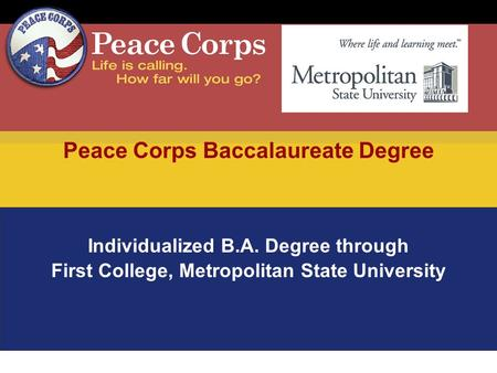Peace Corps Baccalaureate Degree Individualized B.A. Degree through First College, Metropolitan State University.