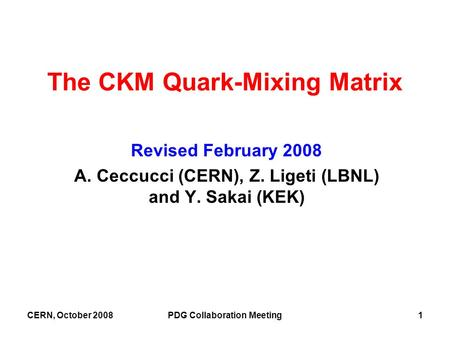 CERN, October 2008PDG Collaboration Meeting1 The CKM Quark-Mixing Matrix Revised February 2008 A. Ceccucci (CERN), Z. Ligeti (LBNL) and Y. Sakai (KEK)