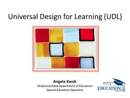 Universal Design for Learning (UDL) Angela Kwok Oklahoma State Department of Education Special Education Specialist.