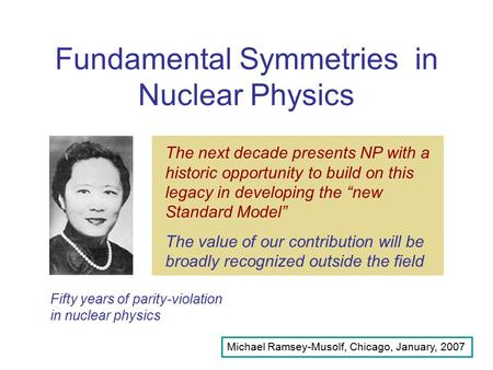 Fundamental Symmetries in Nuclear Physics Michael Ramsey-Musolf, Chicago, January, 2007 Fifty years of parity-violation in nuclear physics Nuclear physics.