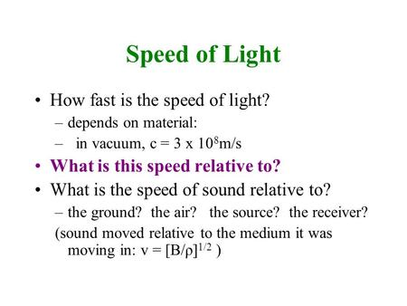 Speed of Light How fast is the speed of light? –depends on material: – in vacuum, c = 3 x 10 8 m/s What is this speed relative to? What is the speed of.