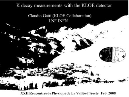 Claudio Gatti (KLOE Collaboration) LNF INFN K decay measurements with the KLOE detector XXII Rencontres de Physique de La Vallée d'Aoste Feb. 2008.