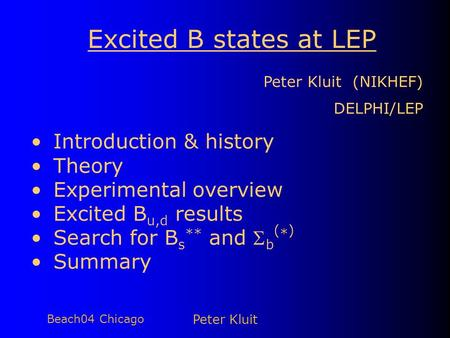 Beach04 Chicago Peter Kluit Excited B states at LEP Peter Kluit (NIKHEF) DELPHI/LEP Introduction & history Theory Experimental overview Excited B u,d results.