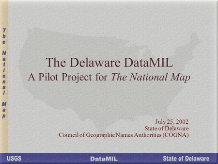 The Delaware DataMIL A Pilot Project for The National Map July 25, 2002 State of Delaware Council of Geographic Names Authorities (COGNA)