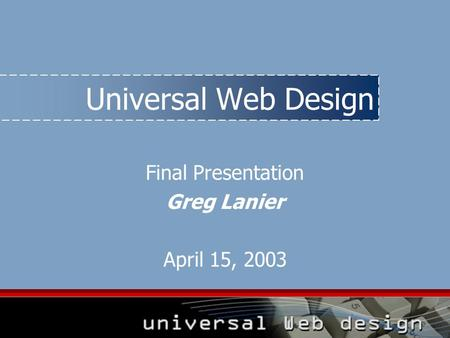 Universal Web Design Final Presentation Greg Lanier April 15, 2003.