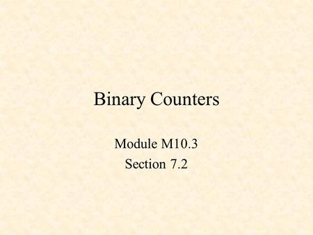 Binary Counters Module M10.3 Section 7.2. Counters 3-Bit Up Counter 3-Bit Down Counter Up-Down Counter.