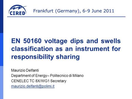 Frankfurt (Germany), 6-9 June 2011 EN 50160 voltage dips and swells classification as an instrument for responsibility sharing Maurizio Delfanti Department.