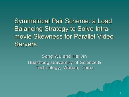 1 Symmetrical Pair Scheme: a Load Balancing Strategy to Solve Intra- movie Skewness for Parallel Video Servers Song Wu and Hai Jin Huazhong University.