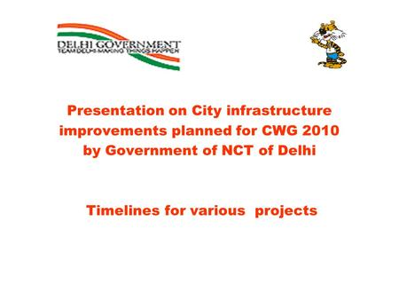 Presentation on City infrastructure improvements planned for CWG 2010 by Government of NCT of Delhi Timelines for various projects.